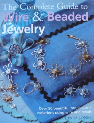 The Complete Guide to Wire & Beaded Jewelry