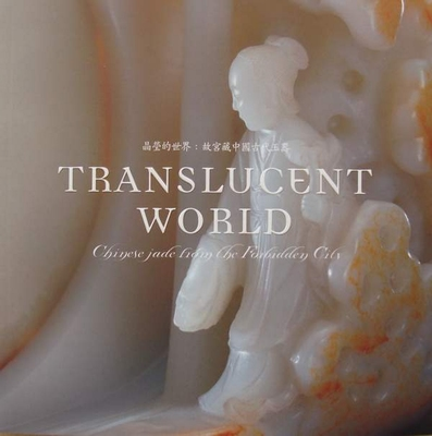 Translucent World - Chinese Jade from the Forbidden City