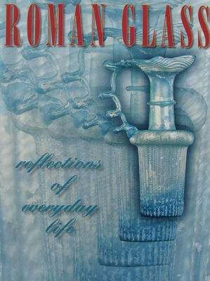 Roman Glass - Reflections of Everyday Life