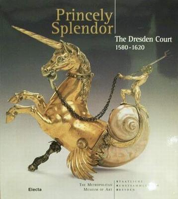 Princely Splendor - The Dresden Court 1580-1620