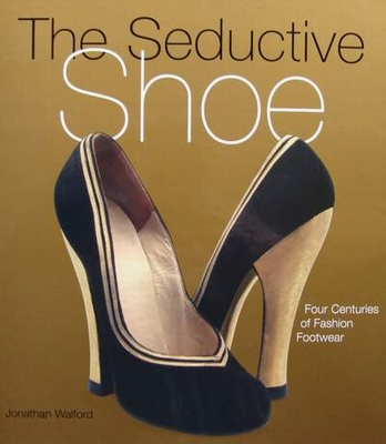 The Seductive Shoe - Four Centuries of Fashion Footwear