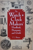 The Watch & Clock Makers - Handbook, Dictionary, and Guide