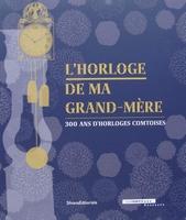 L'HORLOGE DE MA GRAND-MÈRE - 300 ans d'horloges comtoises