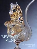 Beyond Venice : Glass in Venetian Style 1500 - 1750